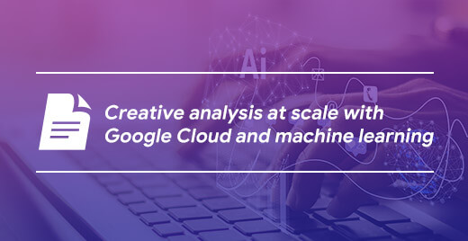 Creative analysis at scale with Google Cloud and machine learning
