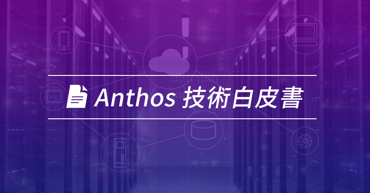 疫情帶動數位轉型!助企業部署事半功倍的 Google 混合雲平台 Anthos 白皮書